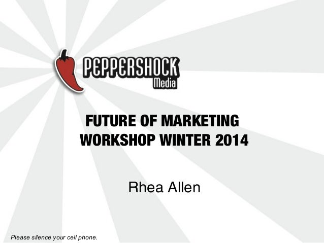FUTURE OF MARKETING WORKSHOP WINTER 2014 Rhea Allen  Please silence your cell phone.