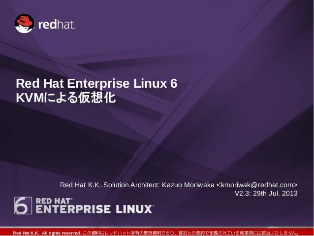 Red Hat K.K. All rights reserved. この資料はレッドハット保有の既存資料であり、御社との契約で定義されている成果物には該当いたしません。 Red Hat Enterprise Linux 6 KVMによる仮想化 ...