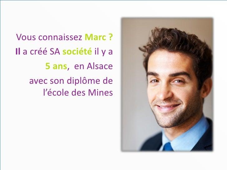 Vous connaissez Marc ?Il a créé SA société il y a         5 ans, en Alsace     avec son diplôme de        l'école des Mines