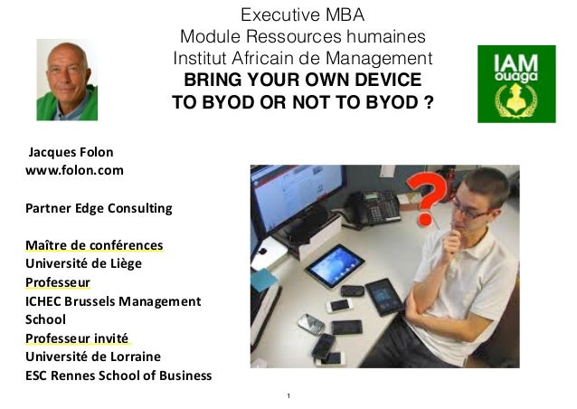 Executive MBA Module Ressources humaines Institut Africain de Management BRING YOUR OWN DEVICE TO BYOD OR NOT TO BYOD ? 	 ...