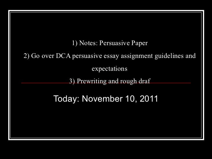 1) Notes: Persuasive Paper 2) Go over DCA persuasive essay assignment guidelines and expectations 3) Prewriting and rough ...