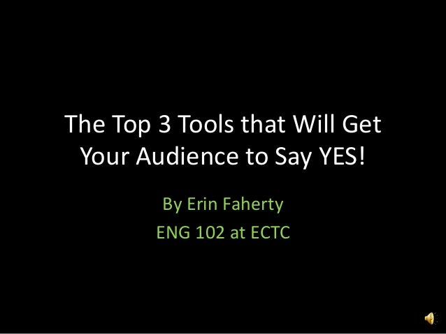 The Top 3 Tools that Will GetYour Audience to Say YES!By Erin FahertyENG 102 at ECTC