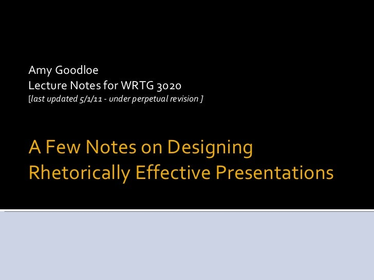 A Few Notes on Designing Rhetorically Effective Presentations <ul><li>Amy Goodloe </li></ul><ul><li>Lecture Notes for WRTG...
