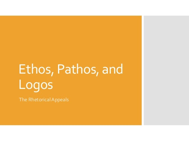 Ethos, Pathos, and Logos The Rhetorical Appeals