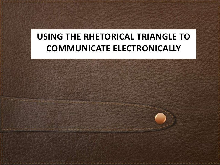 USING THE RHETORICAL TRIANGLE TO  COMMUNICATE ELECTRONICALLY