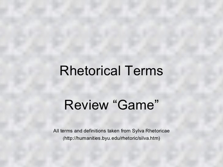 "Rhetorical Terms Review ""Game"" All terms and definitions taken from Sylva Rhetoricae ( http://humanities.byu.edu/rhetoric/..."