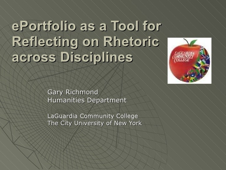 ePortfolio as a Tool for Reflecting on Rhetoric across Disciplines   Gary Richmond Humanities Department LaGuardia Communi...