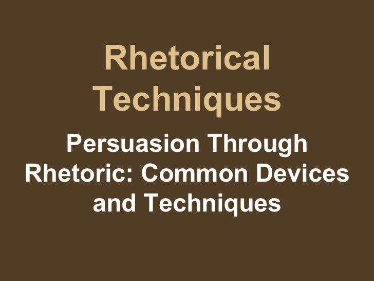 Rhetorical Techniques Persuasion Through Rhetoric: Common Devices and Techniques