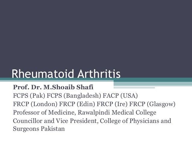 Rheumatoid Arthritis Prof. Dr. M.Shoaib Shafi FCPS (Pak) FCPS (Bangladesh) FACP (USA) FRCP (London) FRCP (Edin) FRCP (Ire)...