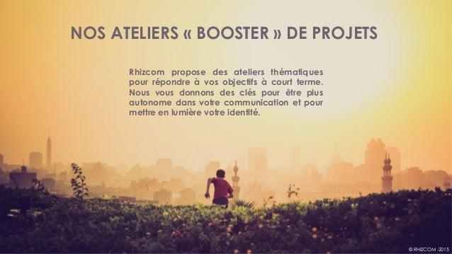 © RHIZCOM -2015 NOS ATELIERS «BOOSTER» DE PROJETS Rhizcom propose des ateliers thématiques pour répondre à vos objectifs...