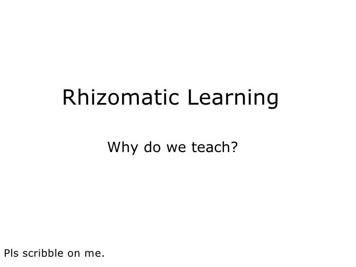 Rhizomatic Learning  Why do we teach? Pls scribble on me.