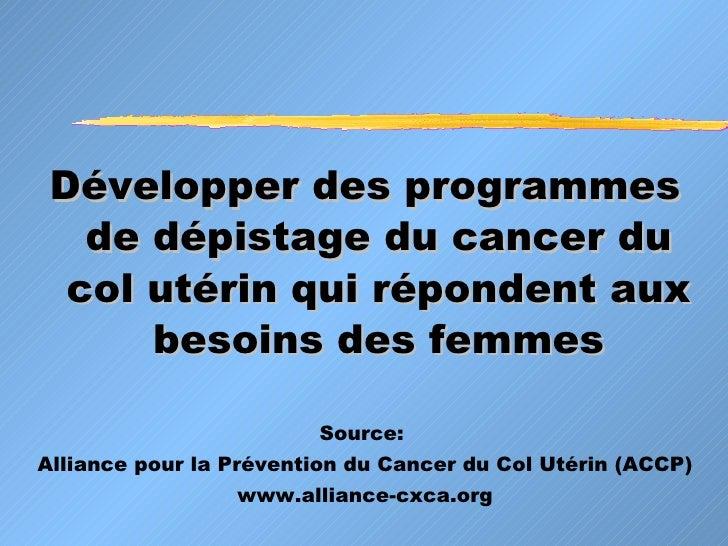 <ul><li>Développer des programmes de dépistage du cancer du col utérin qui répondent aux besoins des femmes </li></ul><ul>...