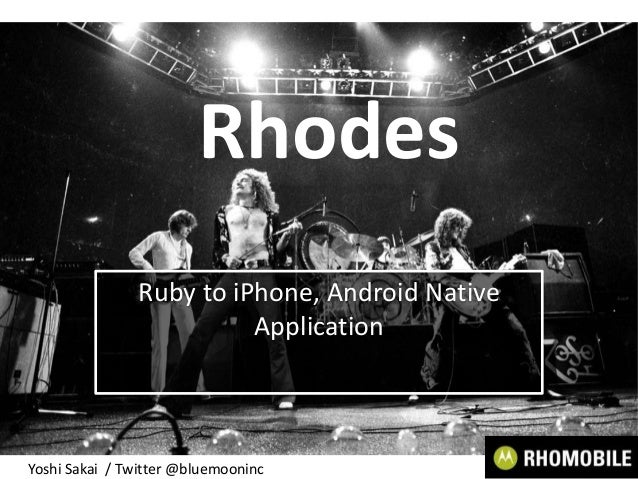 RhodesRuby to iPhone, Android NativeApplicationYoshi Sakai / Twitter @bluemooninc