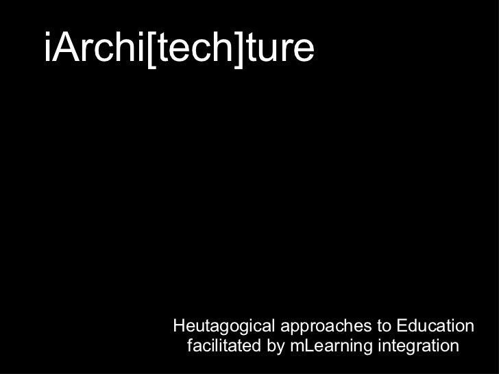 iArchi[tech]ture <ul><li>Heutagogical approaches to Education facilitated by mLearning integration </li></ul>
