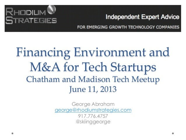 Financing Environment and M&A for Tech Startups Chatham and Madison Tech Meetup June 11, 2013George Abraham...