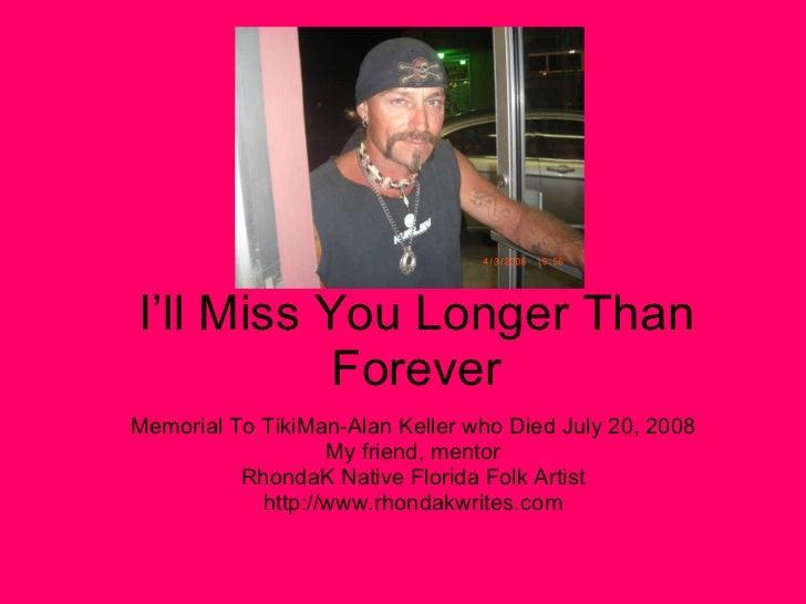 I'll Miss You Longer Than Forever Memorial To TikiMan-Alan Keller who Died July 20, 2008 My friend, mentor RhondaK Native ...