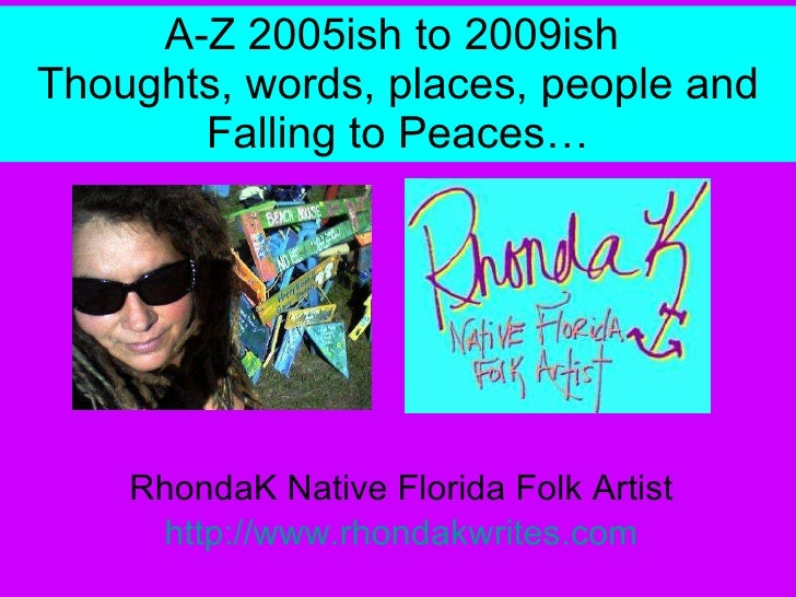 A-Z 2005ish to 2009ish  Thoughts, words, places, people and Falling to Peaces… RhondaK Native Florida Folk Artist http://w...