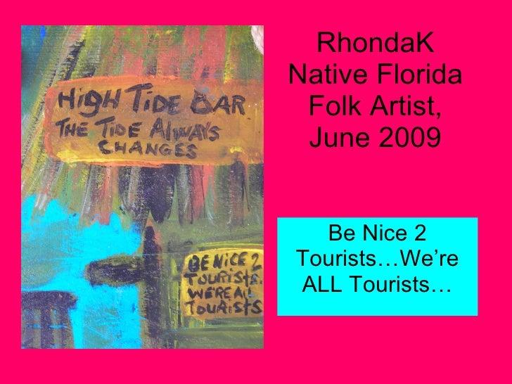 RhondaK Native Florida Folk Artist, June 2009 Be Nice 2 Tourists…We're ALL Tourists…