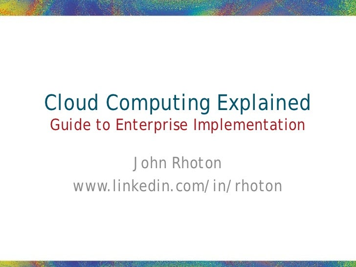 Cloud Computing Explained Guide to Enterprise Implementation            John Rhoton    www.linkedin.com/in/rhoton