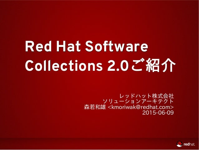 Red Hat SoftwareRed Hat Software Collections 2.0Collections 2.0ご紹介ご紹介 レッドハット株式会社 ソリューションアーキテクト 森若和雄 <kmoriwak@redhat.com> ...