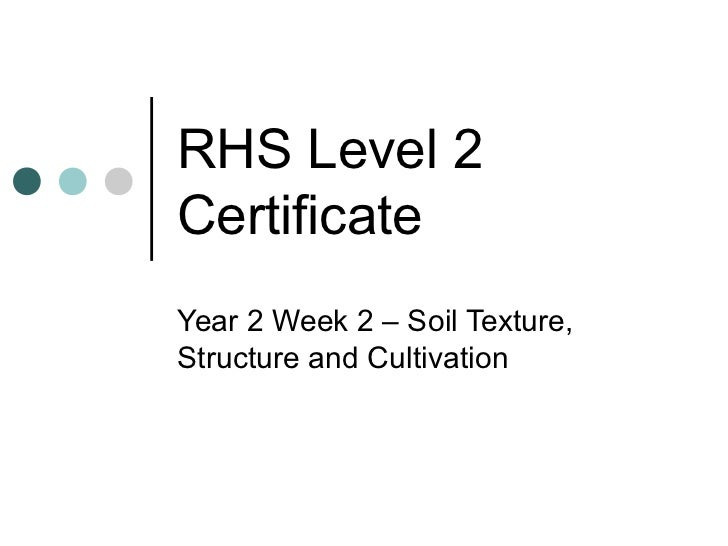 RHS Level 2CertificateYear 2 Week 2 – Soil Texture,Structure and Cultivation