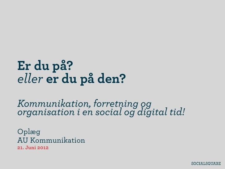Er du på?eller er du på den?Kommunikation, forretning ogorganisation i en social og digital tid!OplægAU Kommunikation21. J...