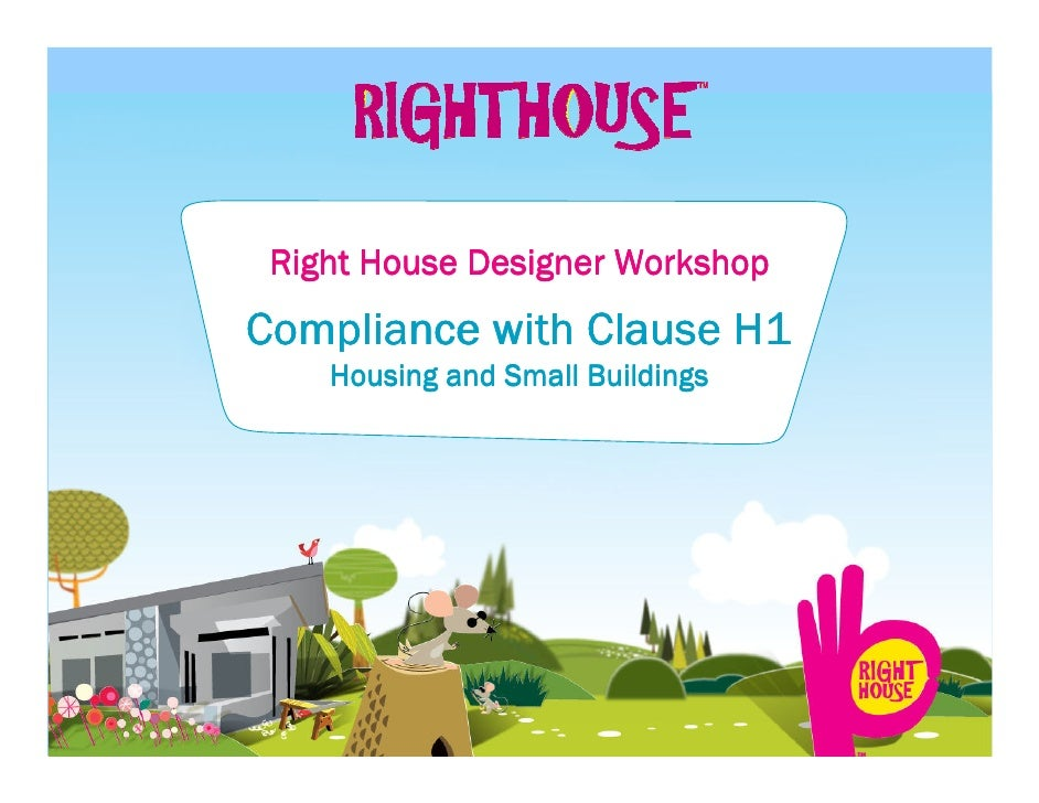 Right House Designer Workshop Compliance with Clause H1     Housing and Small Buildings
