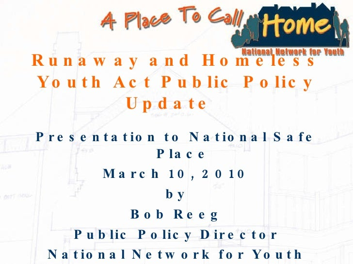 Runaway and Homeless Youth Act Public Policy Update  <ul><li>Presentation to National Safe Place </li></ul><ul><li>March 1...