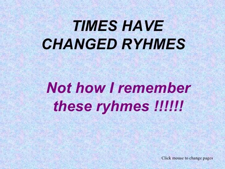 TIMES HAVE CHANGED RYHMES  Not how I remember these ryhmes !!!!!! Click mouse to change pages