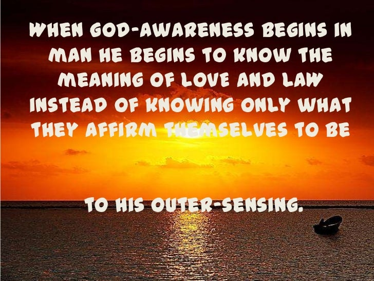 When God-awareness begins in man he begins to know the meaning of LOVE and LAW instead of knowing only what they affirm th...
