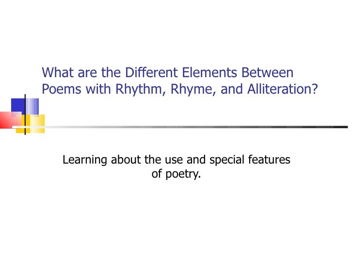 What are the Different Elements BetweenPoems with Rhythm, Rhyme, and Alliteration?   Learning about the use and special fe...