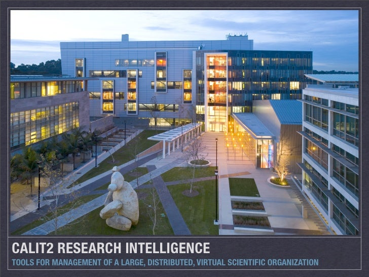 CALIT2 RESEARCH INTELLIGENCE TOOLS FOR MANAGEMENT OF A LARGE, DISTRIBUTED, VIRTUAL SCIENTIFIC ORGANIZATION