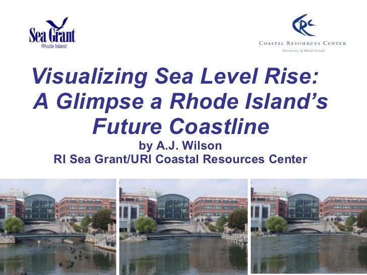 Visualizing Sea Level Rise:  A Glimpse a Rhode Island's Future Coastline by A.J. Wilson RI Sea Grant/URI Coastal Resources...