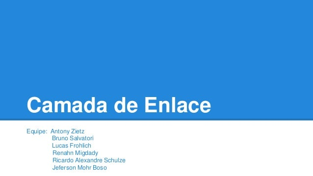 Camada de Enlace  Equipe: Antony Zietz  Bruno Salvatori  Lucas Frohlich  Renahn Migdady  Ricardo Alexandre Schulze  Jefers...