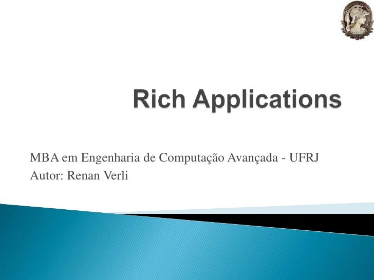 Rich Applications<br />MBA em Engenharia de Computação Avançada - UFRJ<br />Autor: Renan Verli<br />
