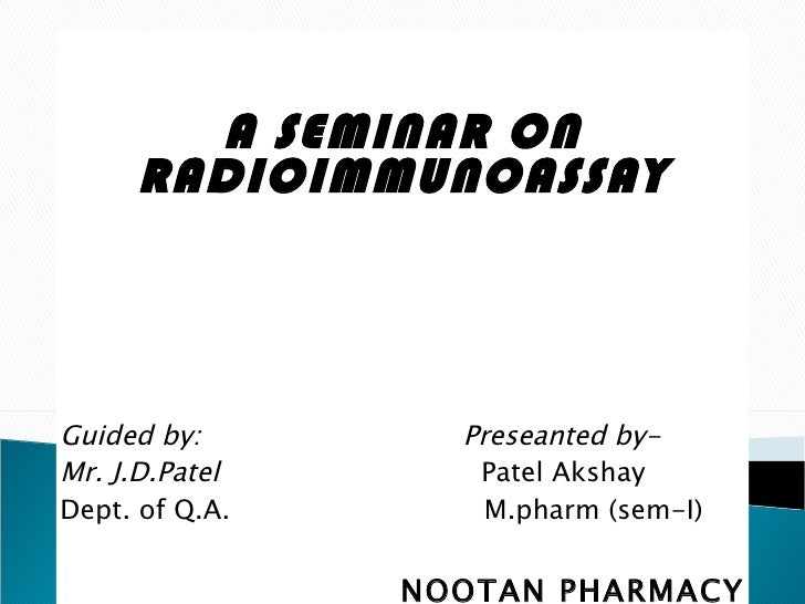 A SEMINAR ON RADIOIMMUNOASSAY Guided by:  Preseanted by- Mr. J.D.Patel   Patel Akshay Dept. of Q.A.  M.pharm (sem-I) NOOTA...