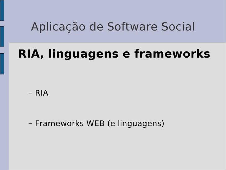 Aplicação de Software Social  RIA, linguagens e frameworks    –   RIA    –   Frameworks WEB (e linguagens)