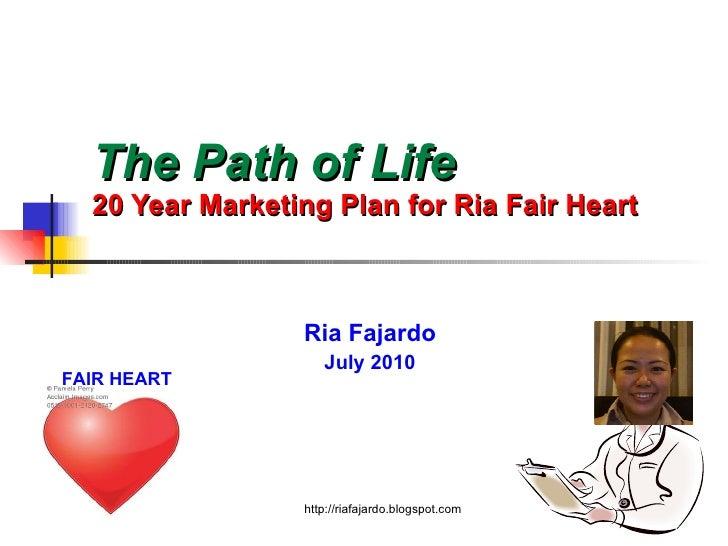 The Path of Life   20 Year Marketing Plan for Ria Fair Heart Ria Fajardo July 2010 http://riafajardo.blogspot.com FAIR HEART