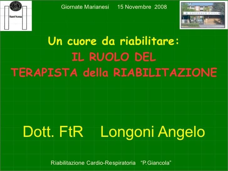 Giornate Marianesi    15 Novembre 2008          Un cuore da riabilitare:          IL RUOLO DEL TERAPISTA della RIABILITAZI...