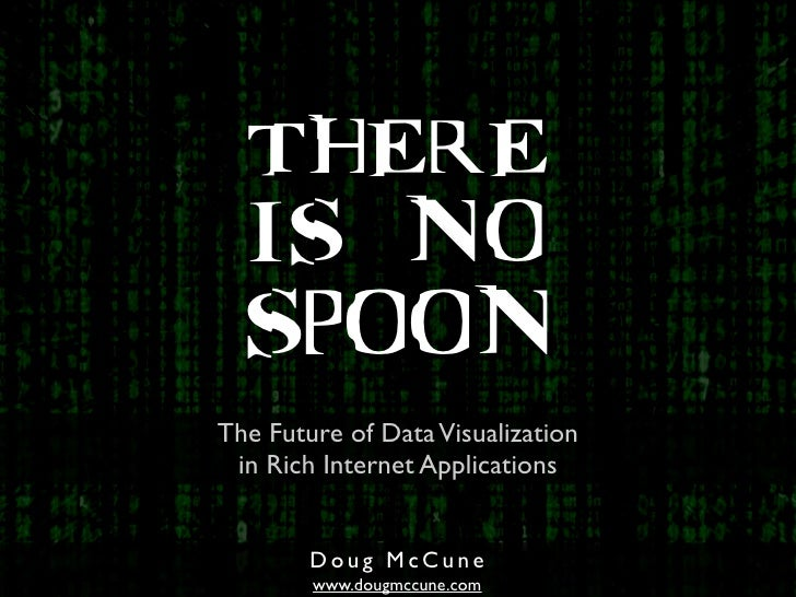 THERE   IS NO   SPOON The Future of Data Visualization  in Rich Internet Applications           Doug McCune         www.do...
