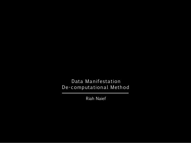 Data Manifestation De-computational Method - Riah Naief - Jisc Digital Festival 2014
