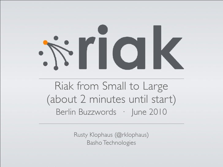 Riak from Small to Large (about 2 minutes until start)   Berlin Buzzwords · June 2010        Rusty Klophaus (@rklophaus)  ...
