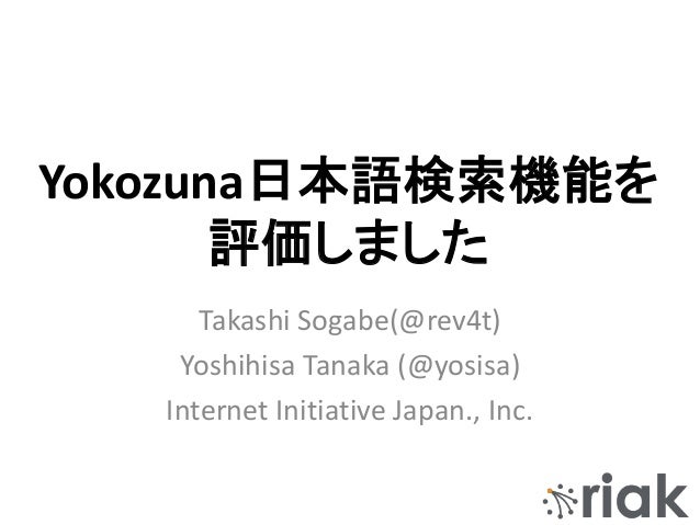 Yokozuna日本語検索機能を 評価しました Takashi Sogabe(@rev4t) Yoshihisa Tanaka (@yosisa) Internet Initiative Japan., Inc.