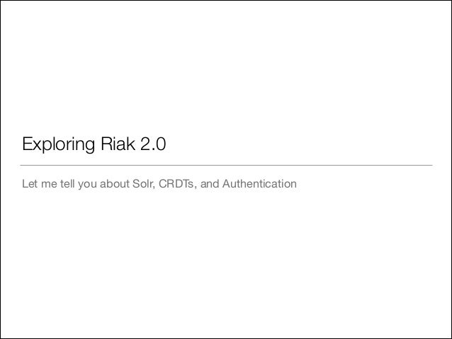 Exploring Riak 2.0 Let me tell you about Solr, CRDTs, and Authentication