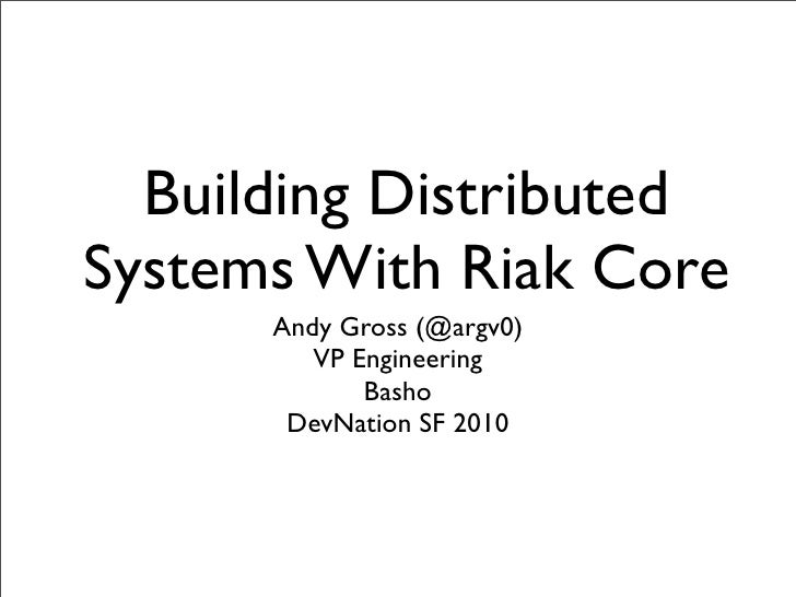Building Distributed Systems With Riak Core       Andy Gross (@argv0)          VP Engineering              Basho        De...