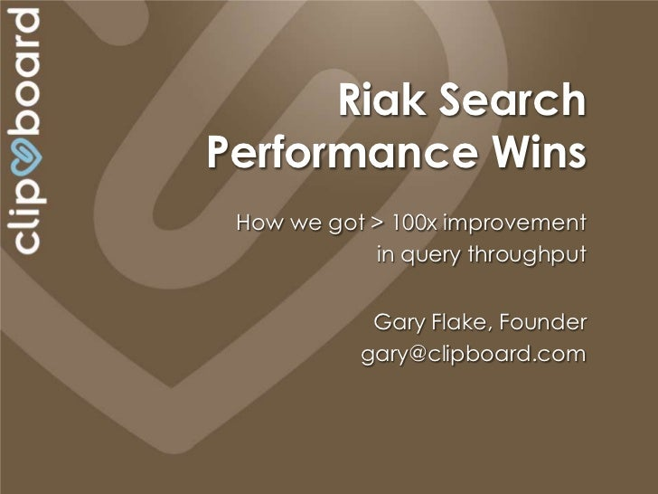 Riak SearchPerformance Wins How we got > 100x improvement            in query throughput            Gary Flake, Founder   ...