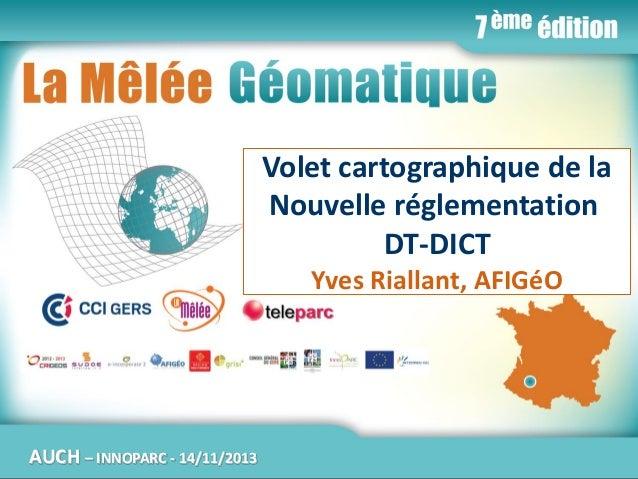 La Mêlée Géomatique  Volet cartographique de la Nouvelle réglementation DT-DICT Yves Riallant, AFIGéO  AUCH  Jeudi 14 nove...