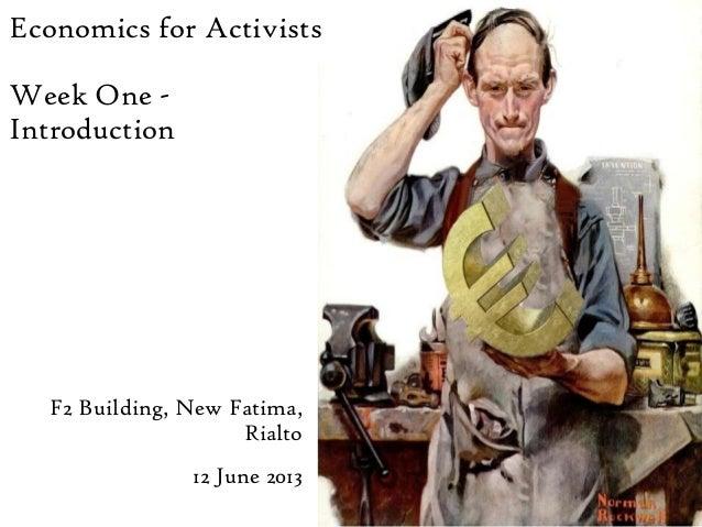 Economics for ActivistsWeek One -IntroductionF2 Building, New Fatima,Rialto12 June 2013