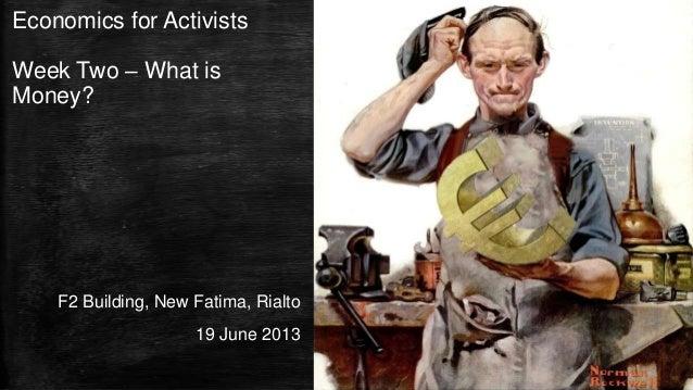Economics for ActivistsWeek Two – What isMoney?F2 Building, New Fatima, Rialto19 June 2013