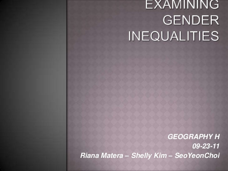 Examining Gender Inequalities<br />GEOGRAPHY H<br />09-23-11<br />Riana Matera – Shelly Kim – SeoYeonChoi<br />